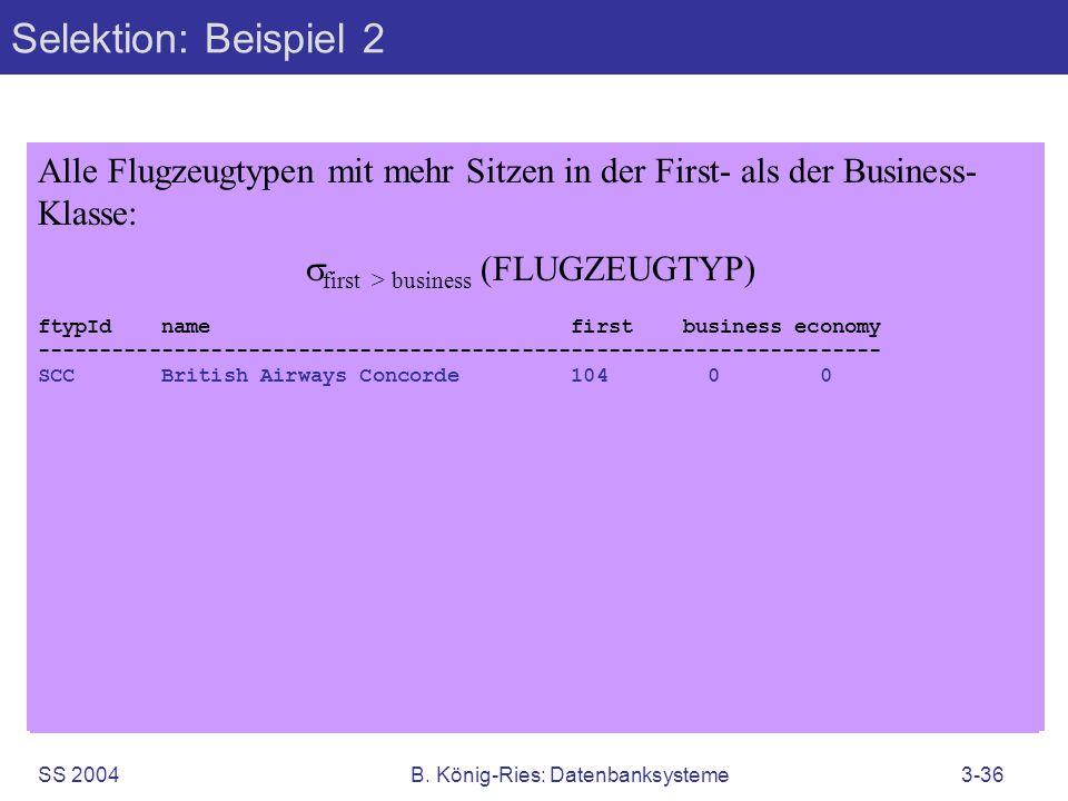 SS 2004B. König-Ries: Datenbanksysteme3-36 Selektion: Beispiel 2 Alle Flugzeugtypen mit mehr Sitzen in der First- als der Business- Klasse: first > bu