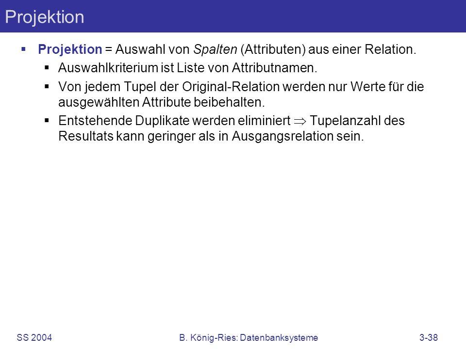 SS 2004B. König-Ries: Datenbanksysteme3-38 Projektion Projektion = Auswahl von Spalten (Attributen) aus einer Relation. Auswahlkriterium ist Liste von