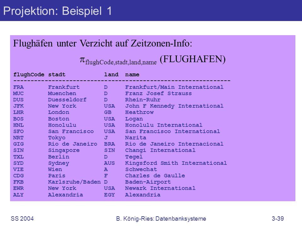 SS 2004B. König-Ries: Datenbanksysteme3-39 Projektion: Beispiel 1 Flughäfen unter Verzicht auf Zeitzonen-Info: flughCode,stadt,land,name (FLUGHAFEN) f