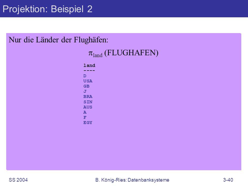 SS 2004B. König-Ries: Datenbanksysteme3-40 Projektion: Beispiel 2 Nur die Länder der Flughäfen: land (FLUGHAFEN) flughCode stadt land name zeitzone --