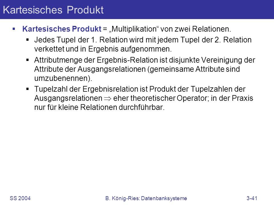 SS 2004B. König-Ries: Datenbanksysteme3-41 Kartesisches Produkt Kartesisches Produkt = Multiplikation von zwei Relationen. Jedes Tupel der 1. Relation