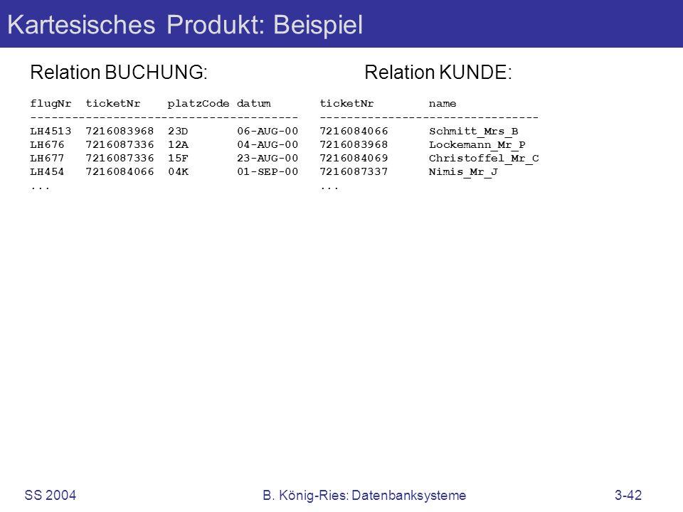 SS 2004B. König-Ries: Datenbanksysteme3-42 Kartesisches Produkt: Beispiel Relation BUCHUNG:Relation KUNDE: flugNr ticketNr platzCode datum ticketNr na