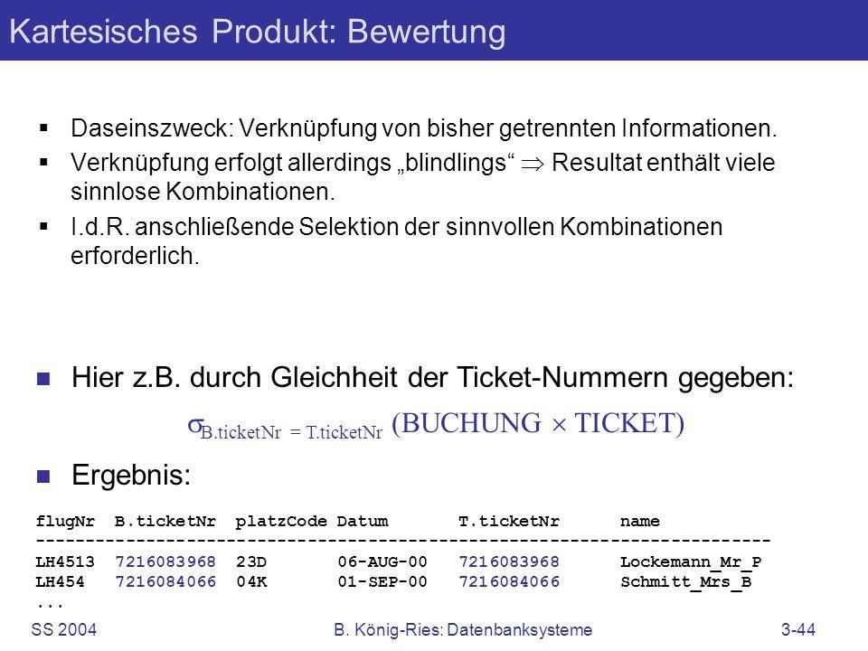 SS 2004B. König-Ries: Datenbanksysteme3-44 Kartesisches Produkt: Bewertung Daseinszweck: Verknüpfung von bisher getrennten Informationen. Verknüpfung