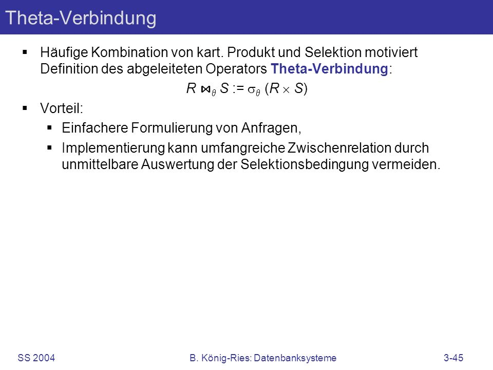 SS 2004B. König-Ries: Datenbanksysteme3-45 Theta-Verbindung Häufige Kombination von kart. Produkt und Selektion motiviert Definition des abgeleiteten