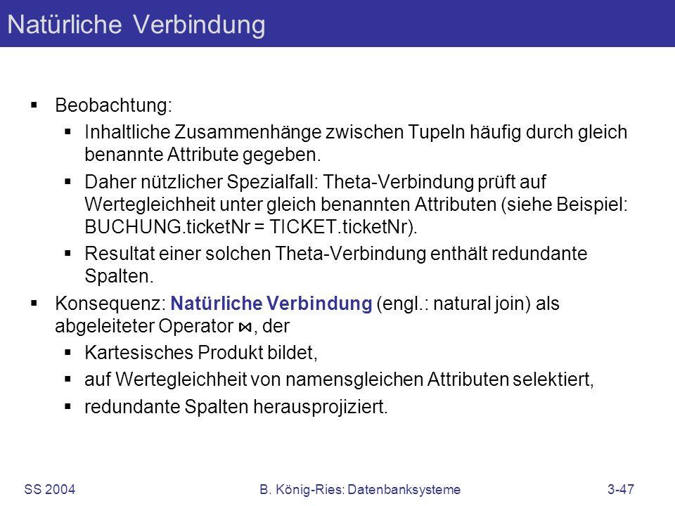 SS 2004B. König-Ries: Datenbanksysteme3-47 Natürliche Verbindung Beobachtung: Inhaltliche Zusammenhänge zwischen Tupeln häufig durch gleich benannte A