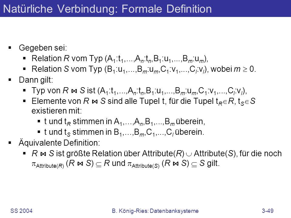 SS 2004B. König-Ries: Datenbanksysteme3-49 Natürliche Verbindung: Formale Definition Gegeben sei: Relation R vom Typ (A 1 :t 1,...,A n :t n,B 1 :u 1,.