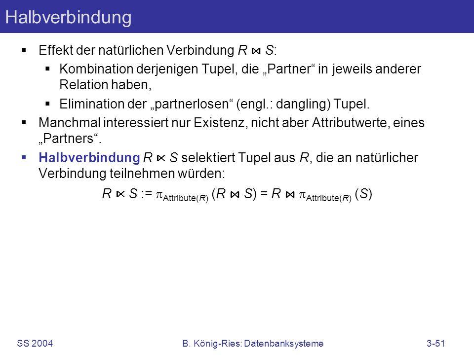 SS 2004B. König-Ries: Datenbanksysteme3-51 Halbverbindung Effekt der natürlichen Verbindung R S: Kombination derjenigen Tupel, die Partner in jeweils