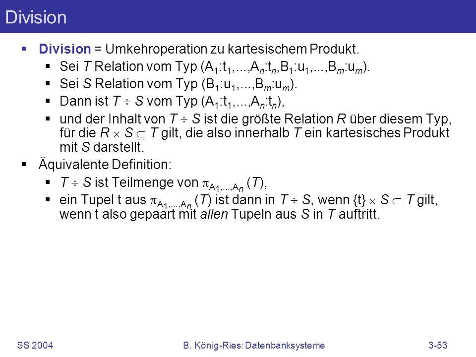 SS 2004B. König-Ries: Datenbanksysteme3-53 Division Division = Umkehroperation zu kartesischem Produkt. Sei T Relation vom Typ (A 1 :t 1,...,A n :t n,