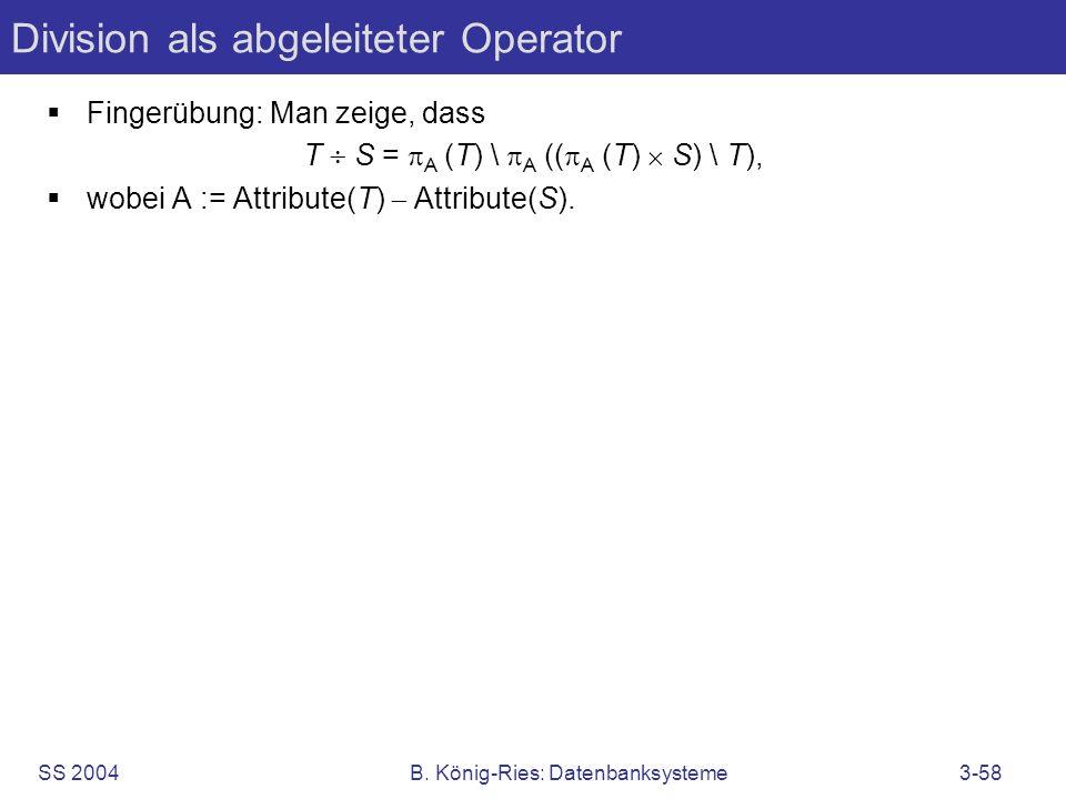SS 2004B. König-Ries: Datenbanksysteme3-58 Division als abgeleiteter Operator Fingerübung: Man zeige, dass T S = A (T) \ A (( A (T) S) \ T), wobei A :
