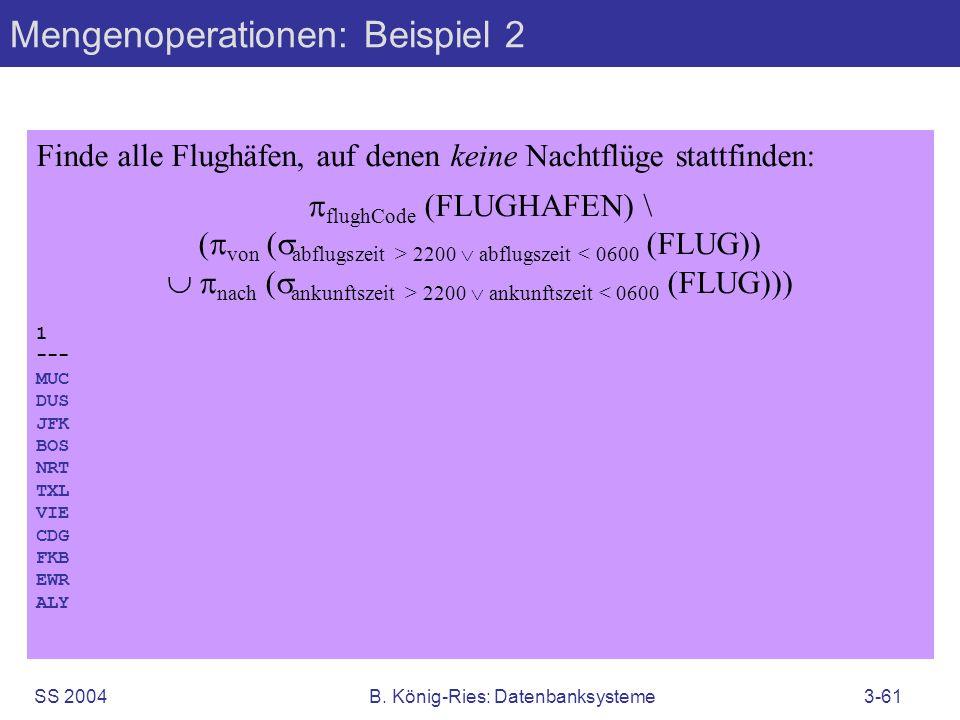 SS 2004B. König-Ries: Datenbanksysteme3-61 Mengenoperationen: Beispiel 2 Finde alle Flughäfen, auf denen keine Nachtflüge stattfinden: flughCode (FLUG