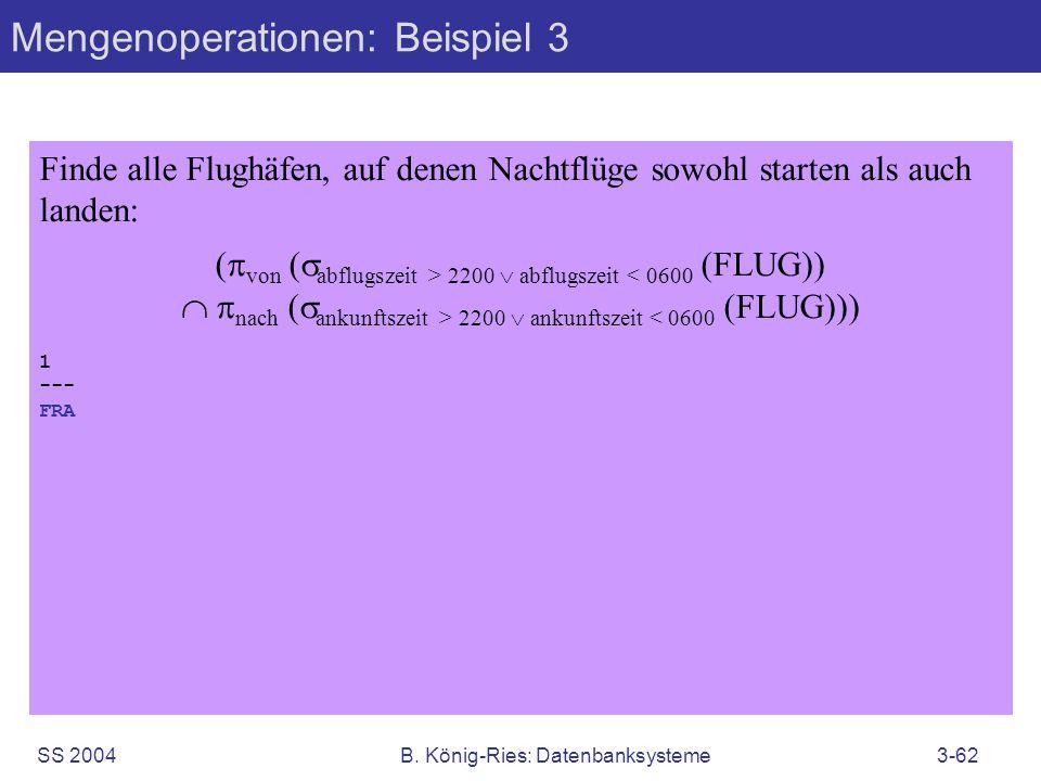 SS 2004B. König-Ries: Datenbanksysteme3-62 Mengenoperationen: Beispiel 3 Finde alle Flughäfen, auf denen Nachtflüge sowohl starten als auch landen: (