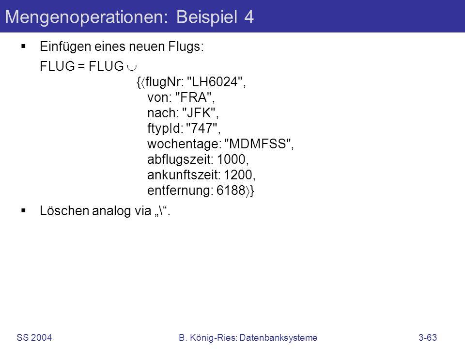 SS 2004B. König-Ries: Datenbanksysteme3-63 Mengenoperationen: Beispiel 4 Einfügen eines neuen Flugs: FLUG = FLUG { flugNr: