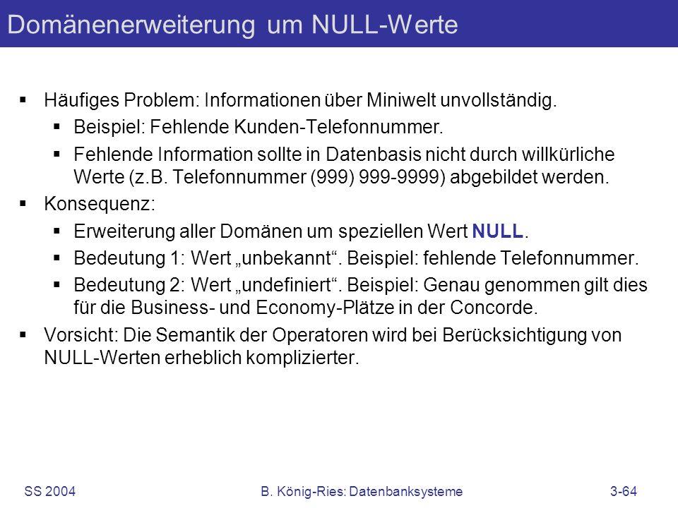 SS 2004B. König-Ries: Datenbanksysteme3-64 Domänenerweiterung um NULL-Werte Häufiges Problem: Informationen über Miniwelt unvollständig. Beispiel: Feh
