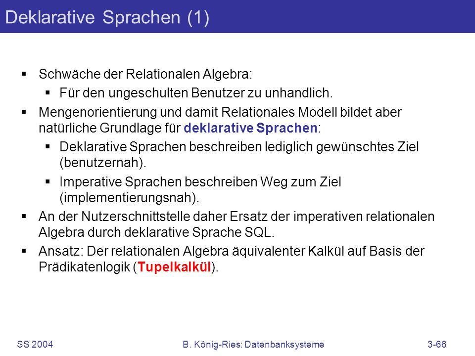 SS 2004B. König-Ries: Datenbanksysteme3-66 Deklarative Sprachen (1) Schwäche der Relationalen Algebra: Für den ungeschulten Benutzer zu unhandlich. Me
