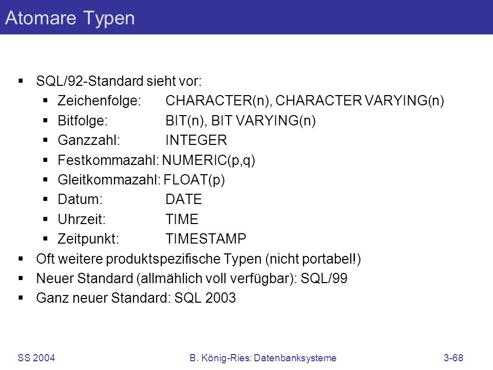 SS 2004B. König-Ries: Datenbanksysteme3-68 Atomare Typen SQL/92-Standard sieht vor: Zeichenfolge:CHARACTER(n), CHARACTER VARYING(n) Bitfolge:BIT(n), B