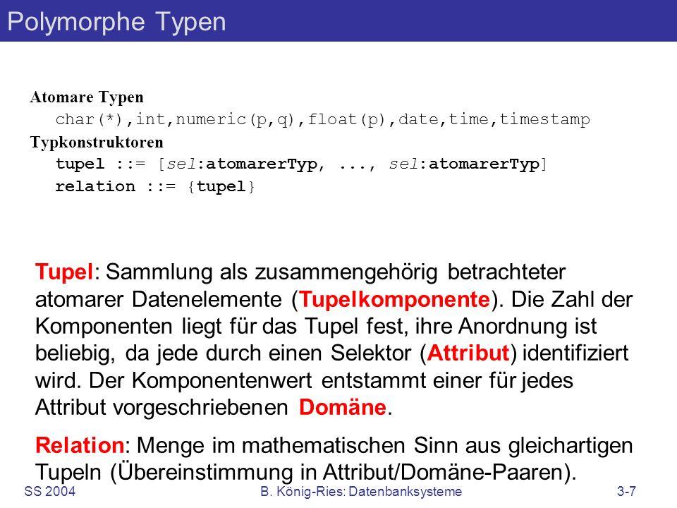 SS 2004B. König-Ries: Datenbanksysteme3-7 Polymorphe Typen Atomare Typen char(*),int,numeric(p,q),float(p),date,time,timestamp Typkonstruktoren tupel