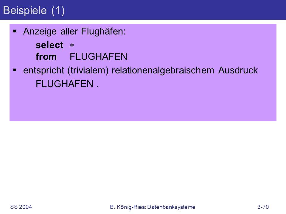 SS 2004B. König-Ries: Datenbanksysteme3-70 Beispiele (1) Anzeige aller Flughäfen: select fromFLUGHAFEN entspricht (trivialem) relationenalgebraischem