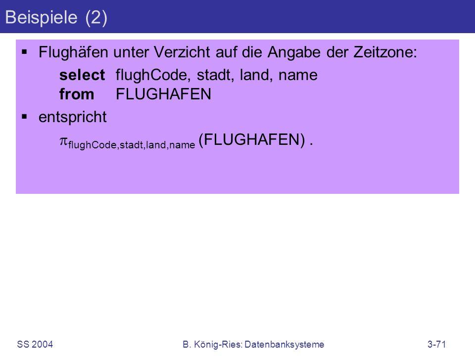 SS 2004B. König-Ries: Datenbanksysteme3-71 Beispiele (2) Flughäfen unter Verzicht auf die Angabe der Zeitzone: selectflughCode, stadt, land, name from