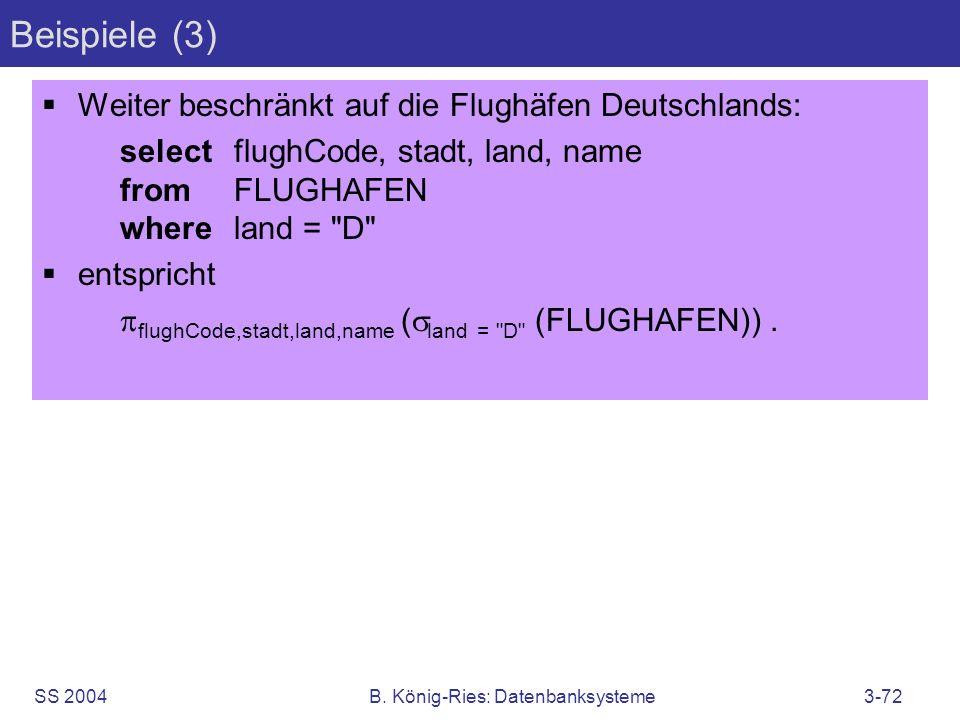 SS 2004B. König-Ries: Datenbanksysteme3-72 Beispiele (3) Weiter beschränkt auf die Flughäfen Deutschlands: selectflughCode, stadt, land, name fromFLUG