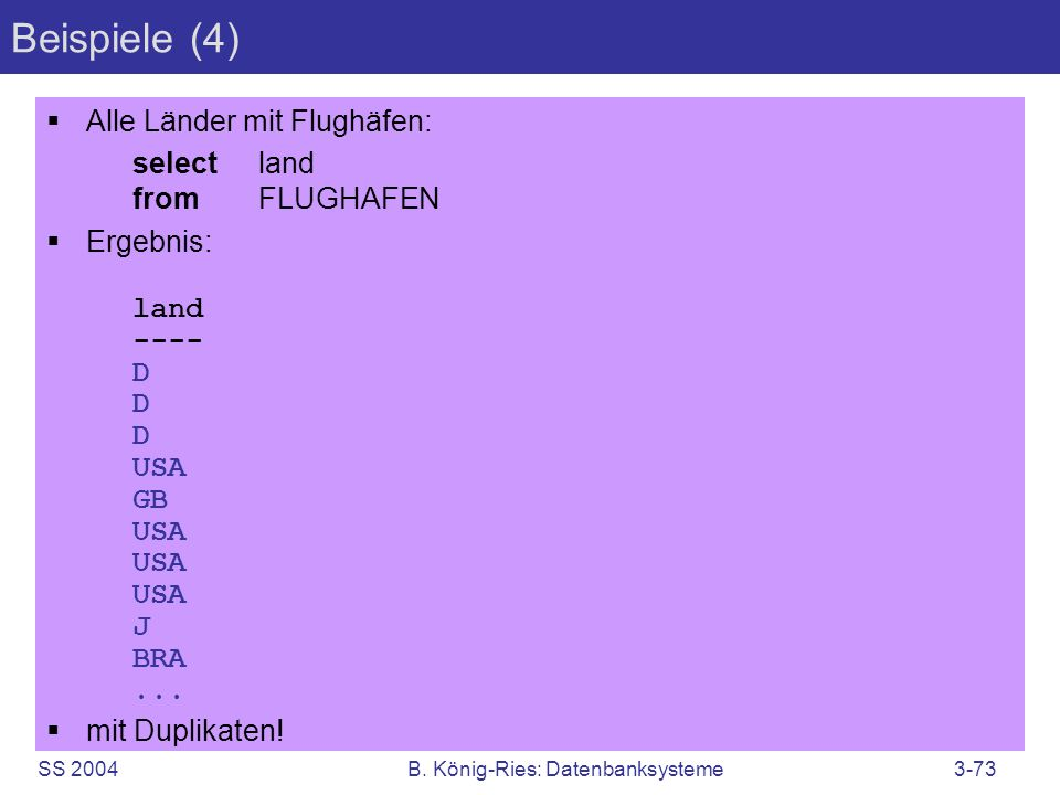 SS 2004B. König-Ries: Datenbanksysteme3-73 Beispiele (4) Alle Länder mit Flughäfen: selectland fromFLUGHAFEN Ergebnis: land ---- D D D USA GB USA USA