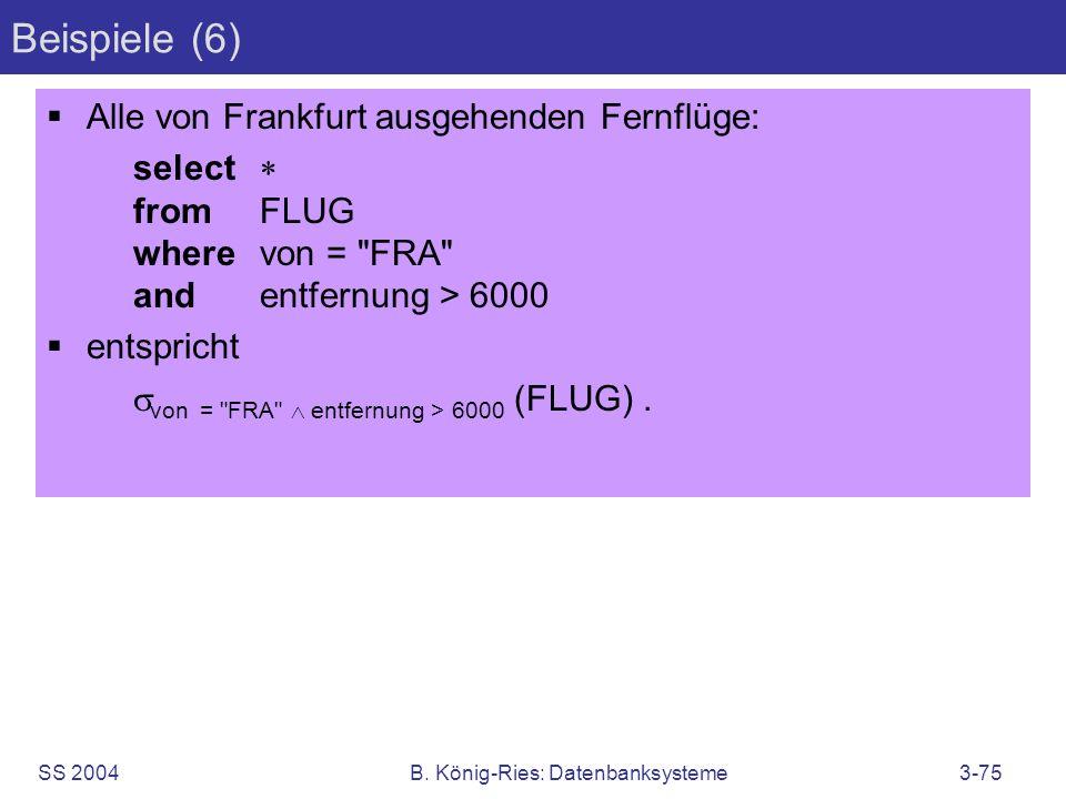 SS 2004B. König-Ries: Datenbanksysteme3-75 Beispiele (6) Alle von Frankfurt ausgehenden Fernflüge: select fromFLUG wherevon =