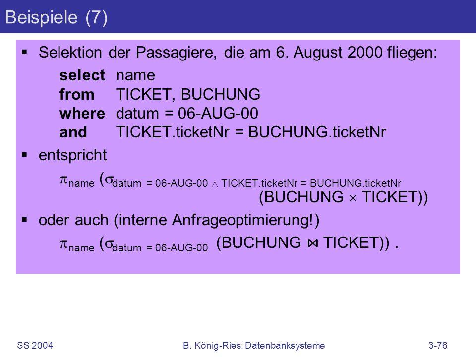 SS 2004B. König-Ries: Datenbanksysteme3-76 Beispiele (7) Selektion der Passagiere, die am 6. August 2000 fliegen: selectname fromTICKET, BUCHUNG where