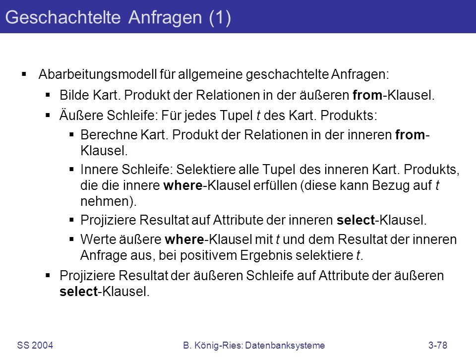 SS 2004B. König-Ries: Datenbanksysteme3-78 Geschachtelte Anfragen (1) Abarbeitungsmodell für allgemeine geschachtelte Anfragen: Bilde Kart. Produkt de