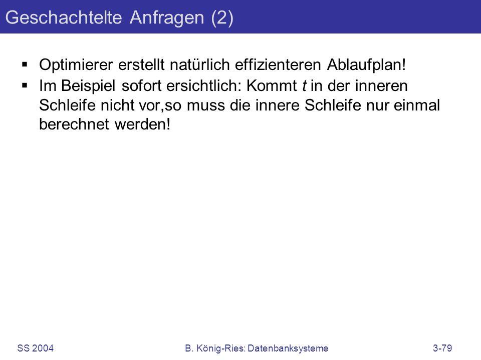 SS 2004B. König-Ries: Datenbanksysteme3-79 Geschachtelte Anfragen (2) Optimierer erstellt natürlich effizienteren Ablaufplan! Im Beispiel sofort ersic