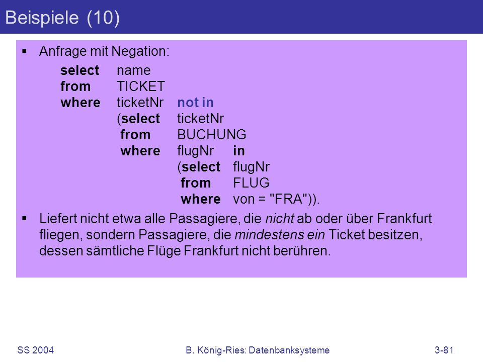 SS 2004B. König-Ries: Datenbanksysteme3-81 Beispiele (10) Anfrage mit Negation: selectname fromTICKET whereticketNrnot in (selectticketNr fromBUCHUNG