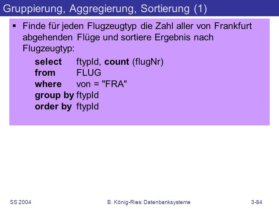 SS 2004B. König-Ries: Datenbanksysteme3-84 Gruppierung, Aggregierung, Sortierung (1) Finde für jeden Flugzeugtyp die Zahl aller von Frankfurt abgehend