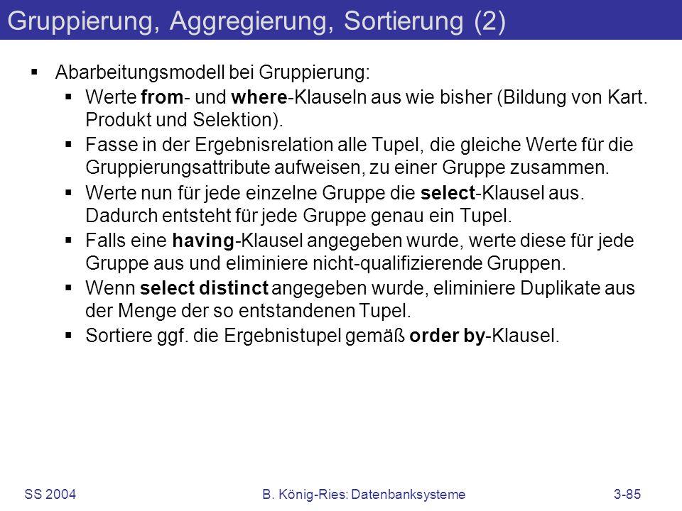 SS 2004B. König-Ries: Datenbanksysteme3-85 Gruppierung, Aggregierung, Sortierung (2) Abarbeitungsmodell bei Gruppierung: Werte from- und where-Klausel