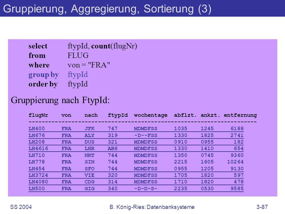 SS 2004B. König-Ries: Datenbanksysteme3-87 Gruppierung, Aggregierung, Sortierung (3) selectftypId, count(flugNr) fromFLUG wherevon =