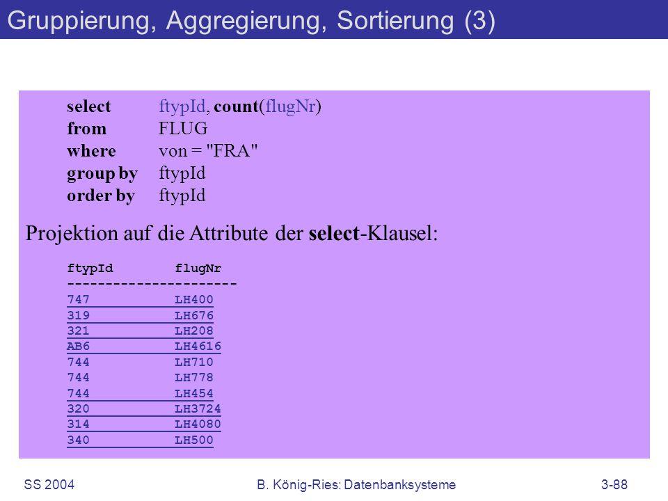 SS 2004B. König-Ries: Datenbanksysteme3-88 Gruppierung, Aggregierung, Sortierung (3) selectftypId, count(flugNr) fromFLUG wherevon =