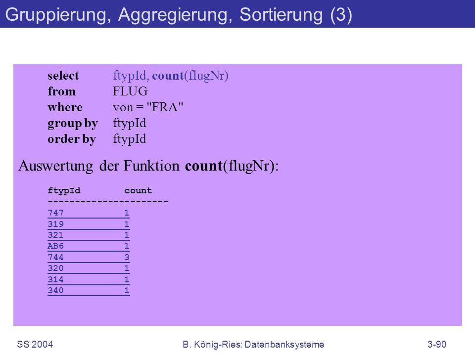 SS 2004B. König-Ries: Datenbanksysteme3-90 Gruppierung, Aggregierung, Sortierung (3) selectftypId, count(flugNr) fromFLUG wherevon =