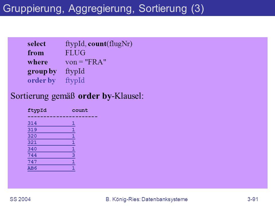 SS 2004B. König-Ries: Datenbanksysteme3-91 Gruppierung, Aggregierung, Sortierung (3) selectftypId, count(flugNr) fromFLUG wherevon =