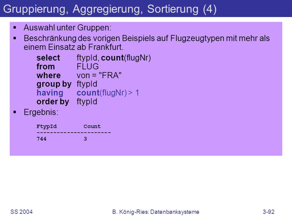 SS 2004B. König-Ries: Datenbanksysteme3-92 Gruppierung, Aggregierung, Sortierung (4) Auswahl unter Gruppen: Beschränkung des vorigen Beispiels auf Flu