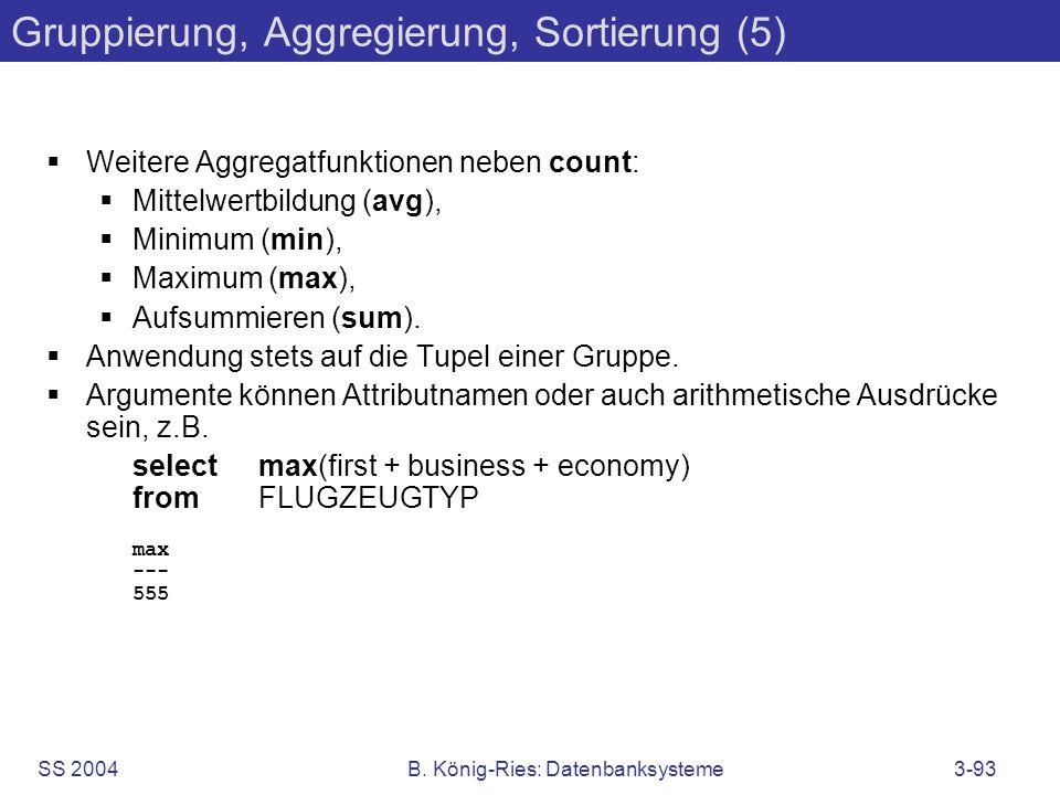 SS 2004B. König-Ries: Datenbanksysteme3-93 Gruppierung, Aggregierung, Sortierung (5) Weitere Aggregatfunktionen neben count: Mittelwertbildung (avg),