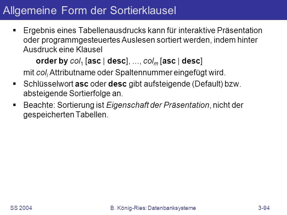 SS 2004B. König-Ries: Datenbanksysteme3-94 Allgemeine Form der Sortierklausel Ergebnis eines Tabellenausdrucks kann für interaktive Präsentation oder