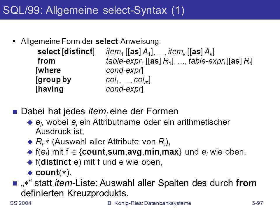 SS 2004B. König-Ries: Datenbanksysteme3-97 SQL/99: Allgemeine select-Syntax (1) Allgemeine Form der select-Anweisung: select [distinct]item 1 [[as] A