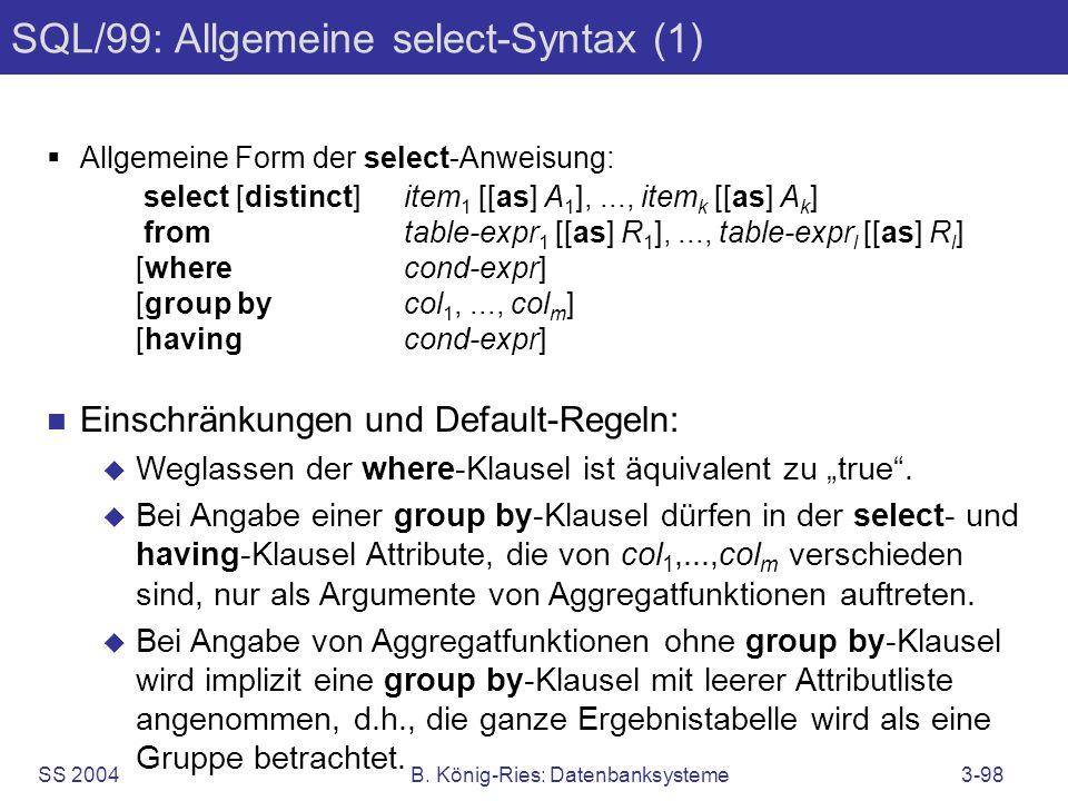 SS 2004B. König-Ries: Datenbanksysteme3-98 SQL/99: Allgemeine select-Syntax (1) Allgemeine Form der select-Anweisung: select [distinct]item 1 [[as] A