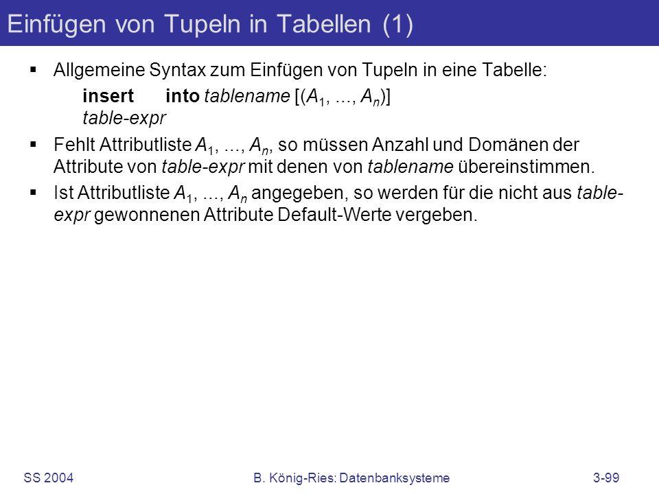 SS 2004B. König-Ries: Datenbanksysteme3-99 Einfügen von Tupeln in Tabellen (1) Allgemeine Syntax zum Einfügen von Tupeln in eine Tabelle: insert into