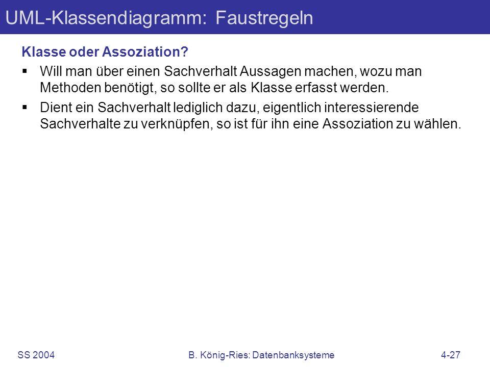 SS 2004B. König-Ries: Datenbanksysteme4-27 UML-Klassendiagramm: Faustregeln Klasse oder Assoziation? Will man über einen Sachverhalt Aussagen machen,