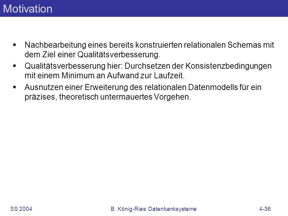 SS 2004B. König-Ries: Datenbanksysteme4-36 Motivation Nachbearbeitung eines bereits konstruierten relationalen Schemas mit dem Ziel einer Qualitätsver