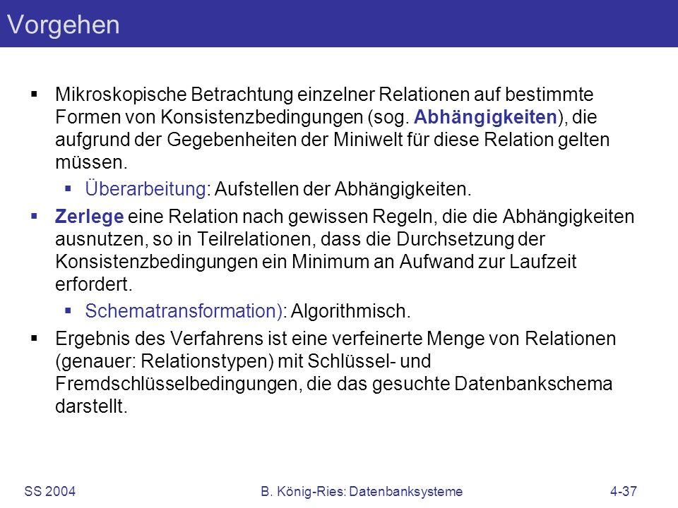 SS 2004B. König-Ries: Datenbanksysteme4-37 Vorgehen Mikroskopische Betrachtung einzelner Relationen auf bestimmte Formen von Konsistenzbedingungen (so