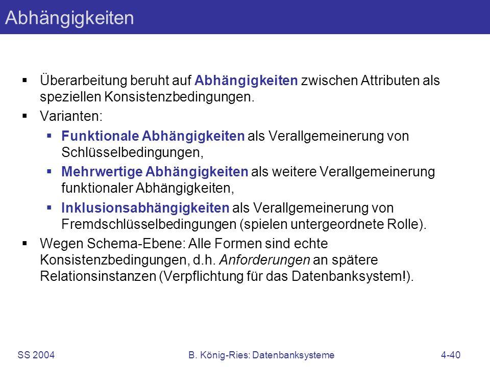 SS 2004B. König-Ries: Datenbanksysteme4-40 Abhängigkeiten Überarbeitung beruht auf Abhängigkeiten zwischen Attributen als speziellen Konsistenzbedingu