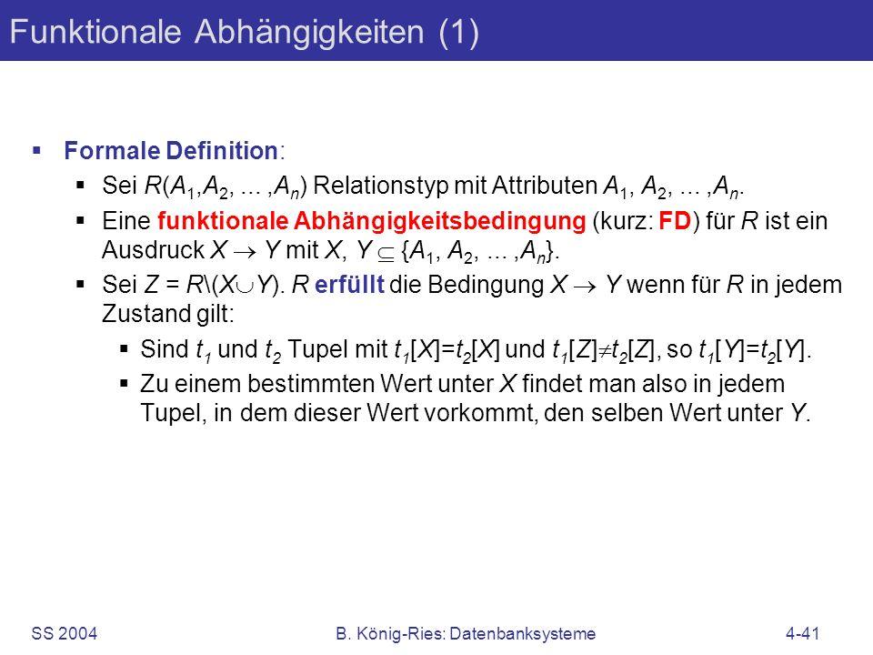 SS 2004B. König-Ries: Datenbanksysteme4-41 Funktionale Abhängigkeiten (1) Formale Definition: Sei R(A 1,A 2,...,A n ) Relationstyp mit Attributen A 1,