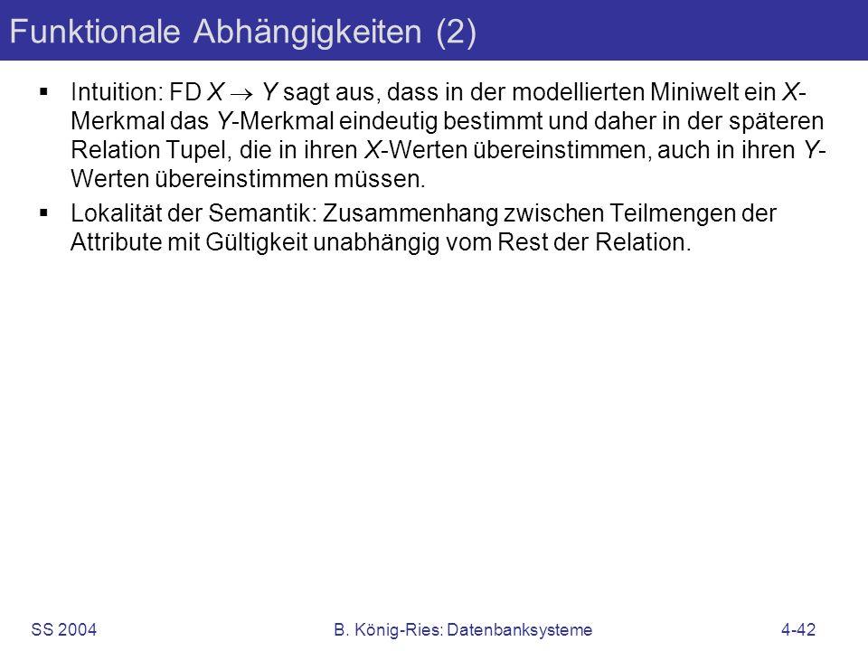 SS 2004B. König-Ries: Datenbanksysteme4-42 Funktionale Abhängigkeiten (2) Intuition: FD X Y sagt aus, dass in der modellierten Miniwelt ein X- Merkmal