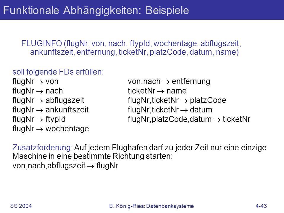 SS 2004B. König-Ries: Datenbanksysteme4-43 Funktionale Abhängigkeiten: Beispiele FLUGINFO (flugNr, von, nach, ftypId, wochentage, abflugszeit, ankunft