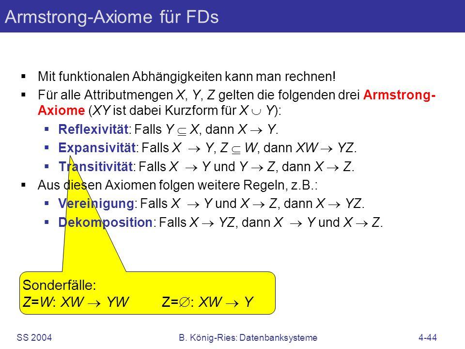 SS 2004B. König-Ries: Datenbanksysteme4-44 Sonderfälle: Z=W: XW YW Z= : XW Y Armstrong-Axiome für FDs Mit funktionalen Abhängigkeiten kann man rechnen
