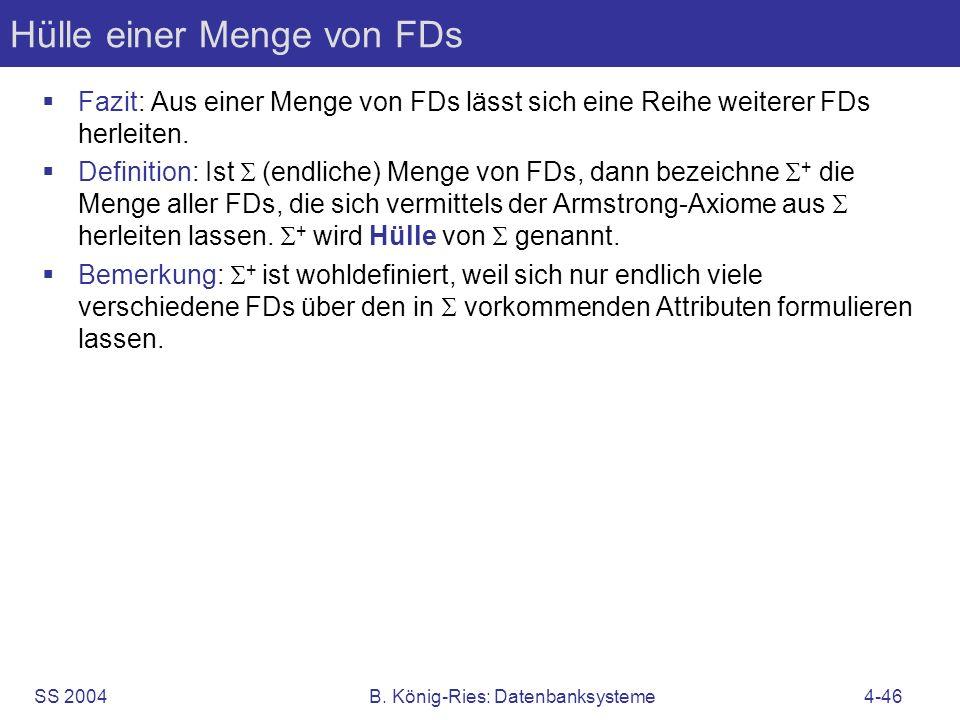 SS 2004B. König-Ries: Datenbanksysteme4-46 Hülle einer Menge von FDs Fazit: Aus einer Menge von FDs lässt sich eine Reihe weiterer FDs herleiten. Defi